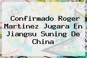 Confirmado <b>Roger Martinez</b> Jugara En Jiangsu Suning De China