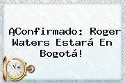 ¡Confirmado: <b>Roger Waters</b> Estará En Bogotá!