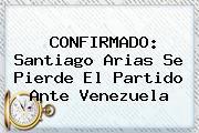 CONFIRMADO: <b>Santiago Arias</b> Se Pierde El Partido Ante Venezuela