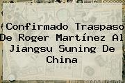 Confirmado Traspaso De <b>Roger Martínez</b> Al Jiangsu Suning De China