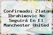 Confirmado: <b>Zlatan Ibrahimovic</b> No Seguirá En El Manchester United