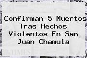 Confirman 5 Muertos Tras Hechos Violentos En <b>San Juan Chamula</b>