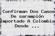 Confirman Dos Casos De <b>sarampión</b> Importado A Colombia Desde ...