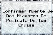 Confirman Muerte De Dos Miembros De Película De <b>Tom Cruise</b>