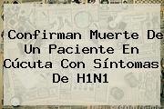 Confirman Muerte De Un Paciente En Cúcuta Con Síntomas De <b>H1N1</b>