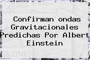 Confirman <b>ondas Gravitacionales</b> Predichas Por Albert Einstein