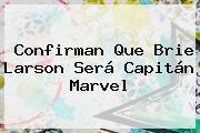 Confirman Que <b>Brie Larson</b> Será Capitán Marvel