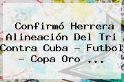 Confirmó Herrera Alineación Del Tri Contra Cuba - Futbol - <b>Copa Oro</b> <b>...</b>