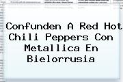 Confunden A Red <b>Hot</b> Chili Peppers Con Metallica En Bielorrusia