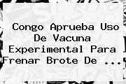 Congo Aprueba Uso De Vacuna Experimental Para Frenar Brote De ...