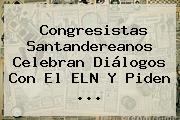 Congresistas Santandereanos Celebran Diálogos Con El ELN Y Piden <b>...</b>
