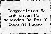 Congresistas Se Enfrentan Por <b>acuerdos De Paz</b> Y Cese Al Fuego