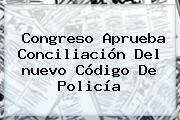 Congreso Aprueba Conciliación Del <b>nuevo Código De Policía</b>