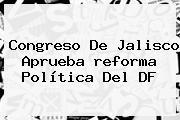 Congreso De Jalisco Aprueba <b>reforma</b> Política Del DF