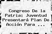 Congreso De <b>la Patria</b>: Juventud Presentará Plan De Acción Para <b>...</b>