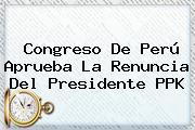 Congreso De <b>Perú</b> Aprueba La Renuncia Del Presidente PPK