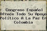 Congreso Español Ofrece Todo Su Apoyo Político A La Paz En <b>Colombia</b>