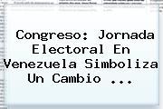 Congreso: Jornada Electoral En Venezuela Simboliza Un Cambio <b>...</b>