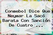 <b>Conmebol</b> Dice Que Neymar La Sacó Barata Con Sanción De Cuatro <b>...</b>