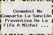 <b>Conmebol</b> No Comparte La Sanción Preventiva De La Fifa A Michel <b>...</b>