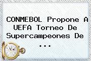 <b>CONMEBOL</b> Propone A UEFA Torneo De Supercampeones De ...