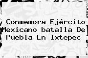 Conmemora Ejército Mexicano <b>batalla De Puebla</b> En Ixtepec