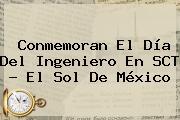 Conmemoran El <b>Día Del Ingeniero</b> En SCT - El Sol De México