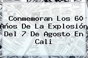 Conmemoran Los 60 Años De La Explosión Del <b>7 De Agosto</b> En Cali