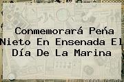 Conmemorará Peña Nieto En Ensenada El <b>Día De La Marina</b>