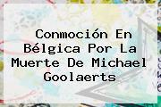 Conmoción En Bélgica Por La Muerte De <b>Michael Goolaerts</b>