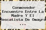 Conmovedor Encuentro Entre La Madre Y El Rescatista De <b>Omayra</b> <b>...</b>