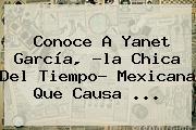 Conoce A <b>Yanet García</b>, ?la Chica Del Tiempo? Mexicana Que Causa <b>...</b>