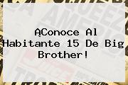 ¡Conoce Al <b>Habitante 15</b> De Big Brother!