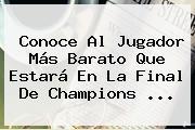 Conoce Al Jugador Más Barato Que Estará En La Final De <b>Champions</b> ...