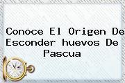 Conoce El Origen De Esconder <b>huevos De Pascua</b>
