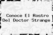 Conoce El Rostro Del <b>Doctor Strange</b>