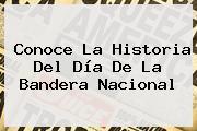 Conoce La Historia Del <b>Día De La Bandera</b> Nacional