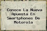 Conoce La Nueva Apuesta En Smartphones De <b>Motorola</b>