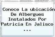 Conoce La <b>ubicación</b> De Albergues Instalados Por <b>Patricia</b> En Jalisco <b>...</b>