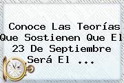 Conoce Las Teorías Que Sostienen Que El <b>23 De Septiembre</b> Será El <b>...</b>