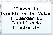 ¿Conoce Los <b>beneficios De Votar</b> Y Guardar El Certificado Electoral?