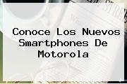 Conoce Los Nuevos Smartphones De <b>Motorola</b>