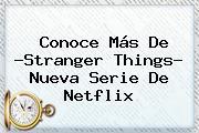 Conoce Más De ?<b>Stranger Things</b>? Nueva Serie De Netflix