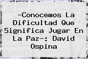 ?Conocemos La Dificultad Que Significa Jugar En La Paz?: <b>David Ospina</b>