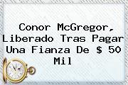 <b>Conor McGregor</b>, Liberado Tras Pagar Una Fianza De $ 50 Mil