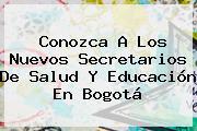 Conozca A Los Nuevos Secretarios De Salud Y <b>Educación</b> En Bogotá