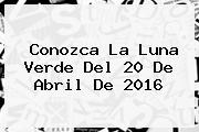 Conozca La <b>Luna Verde</b> Del 20 De Abril De 2016