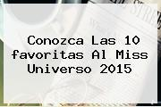 Conozca Las 10 <b>favoritas</b> Al <b>Miss Universo 2015</b>