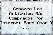 Conozca Los Artículos Más Comprados Por Internet Para <b>Amor</b> Y <b>...</b>