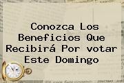 Conozca Los Beneficios Que Recibirá Por <b>votar</b> Este Domingo
